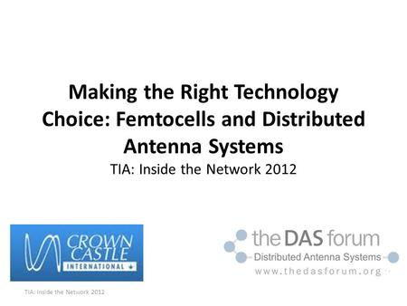 Making the Right Technology Choice: Femtocells and Distributed Antenna Systems TIA: Inside the Network 2012 TIA: Inside the Network 2012.
