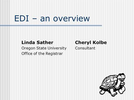 EDI – an overview Linda SatherCheryl Kolbe Oregon State UniversityConsultant Office of the Registrar.