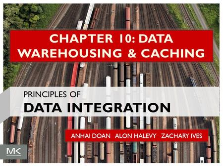 ANHAI DOAN ALON HALEVY ZACHARY IVES CHAPTER 10: DATA WAREHOUSING & CACHING PRINCIPLES OF DATA INTEGRATION.