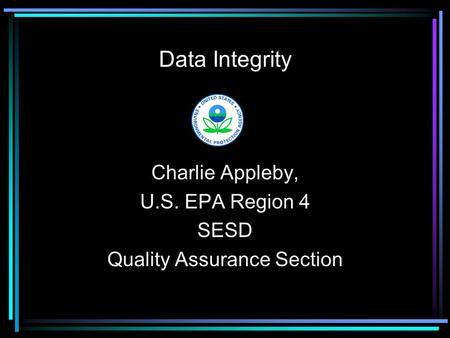 Data Integrity Charlie Appleby, U.S. EPA Region 4 SESD Quality Assurance Section.