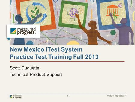 Measured Progress ©2013 1 New Mexico iTest System Practice Test Training Fall 2013 Scott Duquette Technical Product Support.