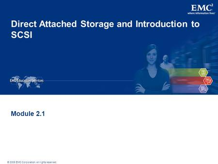 © 2009 EMC Corporation. All rights reserved. Direct Attached Storage and Introduction to SCSI Module 2.1.