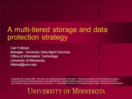 A multi-tiered storage and data protection strategy Carl Follstad Manager, University Data Mgmt Services Office of Information Technology University of.