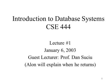 1 Introduction to Database Systems CSE 444 Lecture #1 January 6, 2003 Guest Lecturer: Prof. Dan Suciu (Alon will explain when he returns)