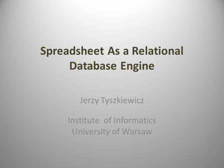 Spreadsheet As a Relational Database Engine Jerzy Tyszkiewicz Institute of Informatics University of Warsaw.