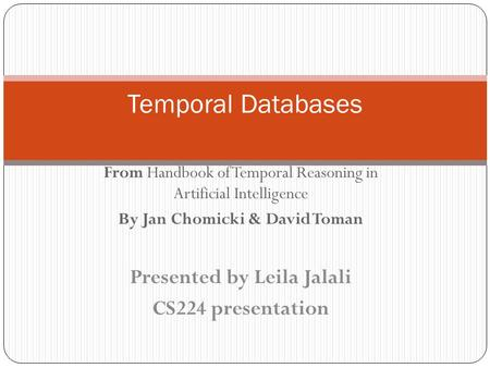 From Handbook of Temporal Reasoning in Artificial Intelligence By Jan Chomicki & David Toman Temporal Databases Presented by Leila Jalali CS224 presentation.