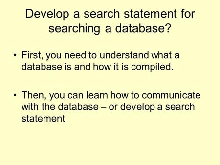 Develop a search statement for searching a database? First, you need to understand what a database is and how it is compiled. Then, you can learn how to.