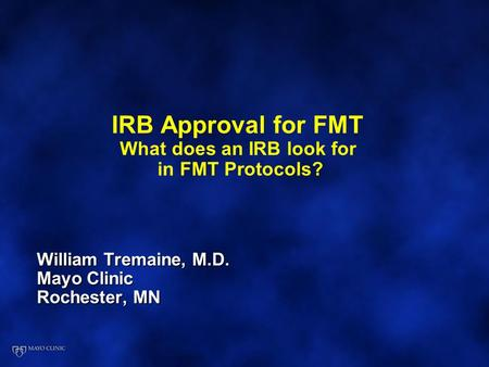IRB Approval for FMT What does an IRB look for in FMT Protocols? William Tremaine, M.D. Mayo Clinic Rochester, MN.