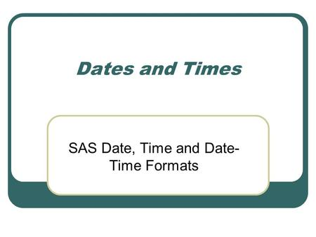 Dates and Times SAS Date, Time and Date- Time Formats.