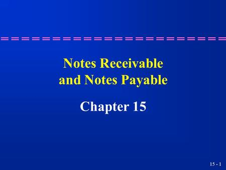 15 - 1 Notes Receivable and Notes Payable Chapter 15.