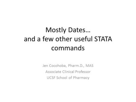 Mostly Dates… and a few other useful STATA commands Jen Cocohoba, Pharm.D., MAS Associate Clinical Professor UCSF School of Pharmacy.
