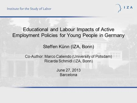 Educational and Labour Impacts of Active Employment Policies for Young People in Germany Steffen Künn (IZA, Bonn) Co-Author: Marco Caliendo (University.