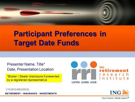 Participant Preferences in Target Date Funds Presenter Name, Title* Date, Presentation Location *Broker / Dealer disclosure if presented by a registered.