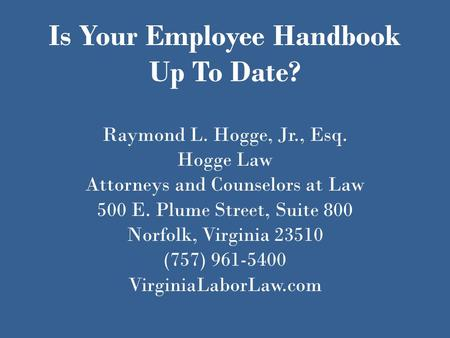 Is Your Employee Handbook Up To Date? Raymond L. Hogge, Jr., Esq. Hogge Law Attorneys and Counselors at Law 500 E. Plume Street, Suite 800 Norfolk, Virginia.