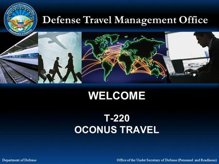 Defense Travel Management Office Office of the Under Secretary of Defense (Personnel and Readiness) Department of Defense WELCOME T-220 OCONUS TRAVEL.