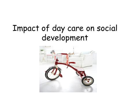 Impact of day care on social development. Factors that may affect social development. Research By Bowlby- Frequent and prolonged separation may cause.
