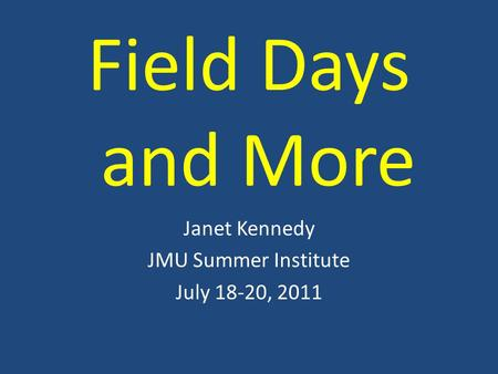 Field Days and More Janet Kennedy JMU Summer Institute July 18-20, 2011.