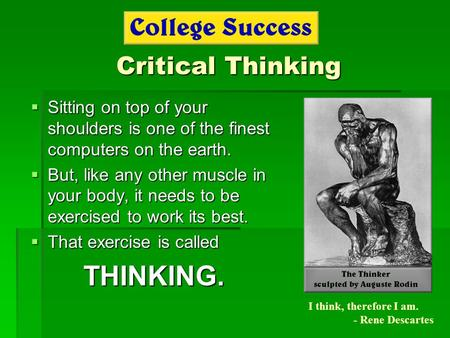 Critical Thinking  Sitting on top of your shoulders is one of the finest computers on the earth.  But, like any other muscle in your body, it needs to.