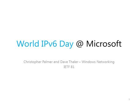 World IPv6 Microsoft Christopher Palmer and Dave Thaler – Windows Networking IETF 81 1.
