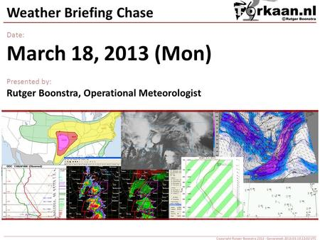Weather Briefing Chase Date: March 18, 2013 (Mon) Presented by: Rutger Boonstra, Operational Meteorologist Copyright Rutger Boonstra 2013 - Generated: