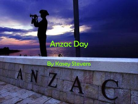 Anzac Day By Kasey Stevens. Memorial On the year 1914 the world war begun but before gun shots were fired it was silent then the first shot was fired.