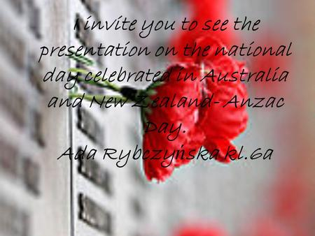 I invite you to see the presentation on the national day celebrated in Australia and New Zealand- Anzac Day. Ada Rybczy ń ska kl.6a.