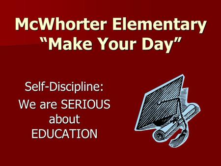 "McWhorter Elementary ""Make Your Day"" Self-Discipline: We are SERIOUS about EDUCATION."