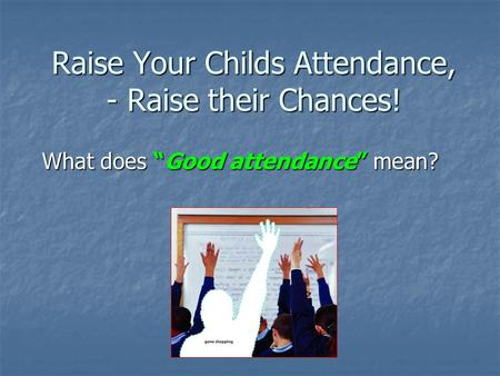 "Raise Your Childs Attendance, - Raise their Chances! What does ""Good attendance"" mean?"