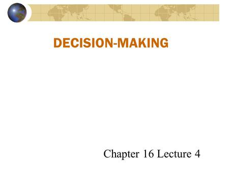 DECISION-MAKING Chapter 16 Lecture 4. Rational Decisions are Based on These Assumptions: The problem is clear and unambiguous A single, well-defined goal.