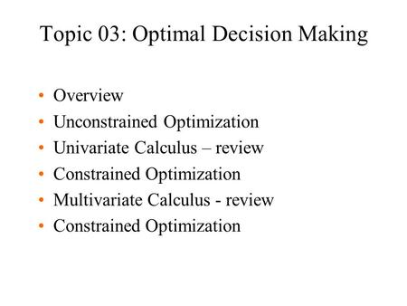 Topic 03: Optimal Decision Making Overview Unconstrained Optimization Univariate Calculus – review Constrained Optimization Multivariate Calculus - review.