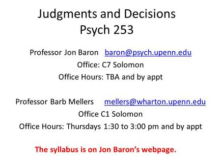 Judgments and Decisions Psych 253 Professor Jon Baron Office: C7 Solomon Office Hours: TBA and by appt Professor.