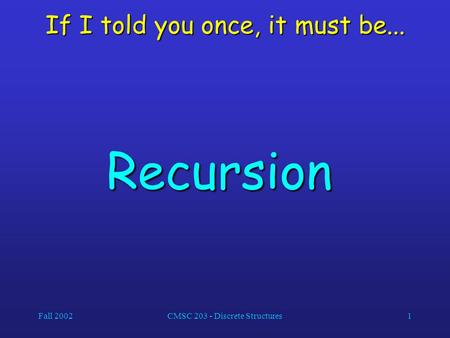 Fall 2002CMSC 203 - Discrete Structures1 If I told you once, it must be... Recursion.