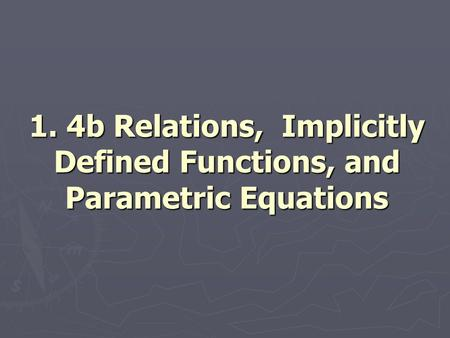 1. 4b Relations, Implicitly Defined Functions, and Parametric Equations.