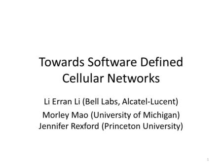 Towards Software Defined Cellular Networks Li Erran Li (Bell Labs, Alcatel-Lucent) Morley Mao (University of Michigan) Jennifer Rexford (Princeton University)