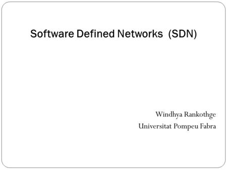 Software Defined Networks (SDN) Windhya Rankothge Universitat Pompeu Fabra.
