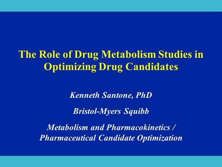 The Role of Drug Metabolism Studies in Optimizing Drug Candidates Kenneth Santone, PhD Bristol-Myers Squibb Metabolism and Pharmacokinetics / Pharmaceutical.