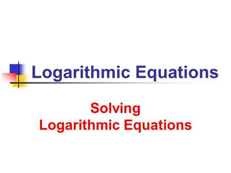 Logarithmic Equations Solving Logarithmic Equations.