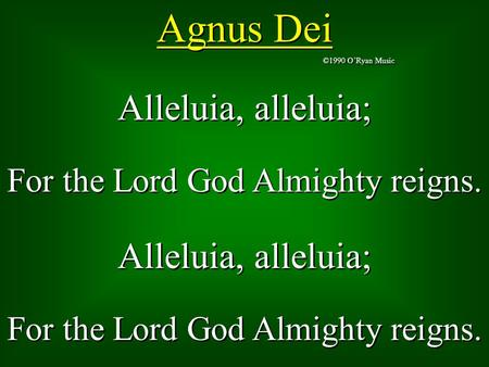 Agnus Dei ©1990 O'Ryan Music Alleluia, alleluia; For the Lord God Almighty reigns. Alleluia, alleluia; For the Lord God Almighty reigns. Alleluia, alleluia;