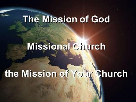 The Mission of God Missional Church the Mission of Your Church The Mission of God Missional Church the Mission of Your Church.