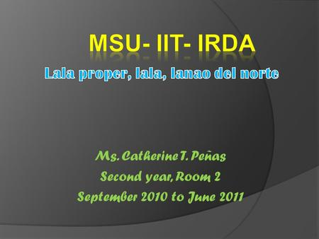 Ms. Catherine T. Peñas Second year, Room 2 September 2010 to June 2011.