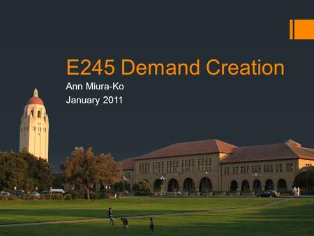 E245 Demand Creation Ann Miura-Ko January 2011. Agenda  Demand Creation Definition  Direct customer relationship  Indirect customer relationship 