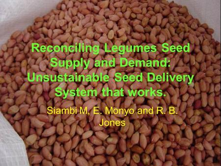 Reconciling Legumes Seed Supply and Demand: Unsustainable Seed Delivery System that works. Siambi M, E. Monyo and R. B. Jones.