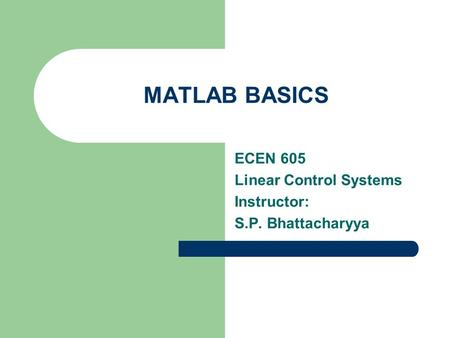 MATLAB BASICS ECEN 605 Linear Control Systems Instructor: S.P. Bhattacharyya.