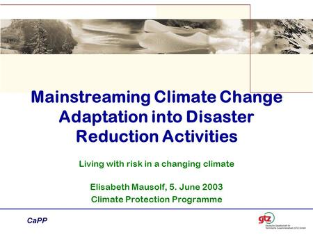 CaPP Mainstreaming Climate Change Adaptation into Disaster Reduction Activities Living with risk in a changing climate Elisabeth Mausolf, 5. June 2003.