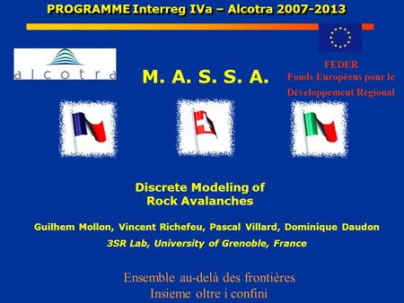 PROGRAMME Interreg IVa – Alcotra 2007-2013 PROGRAMME Interreg IVa – Alcotra 2007-2013 M. A. S. S. A. Discrete Modeling of Rock Avalanches FEDER Fonds Européens.
