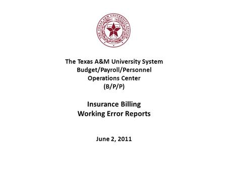 The Texas A&M University System Budget/Payroll/Personnel Operations Center (B/P/P) Insurance Billing Working Error Reports June 2, 2011.