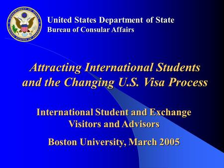 United States Department of State Bureau of Consular Affairs International Student and Exchange Visitors and Advisors Boston University, March 2005 Attracting.