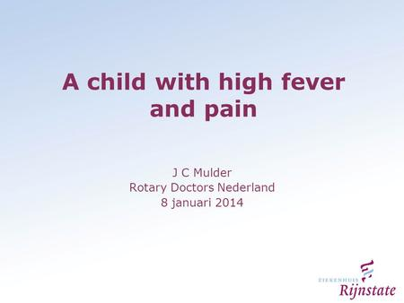 A child with high fever and pain J C Mulder Rotary Doctors Nederland 8 januari 2014.