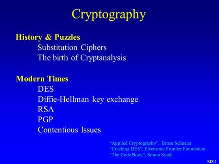 MS 1 Cryptography History & Puzzles Substitution Ciphers The birth of Cryptanalysis Modern Times DES Diffie-Hellman key exchange RSA PGP Contentious Issues.