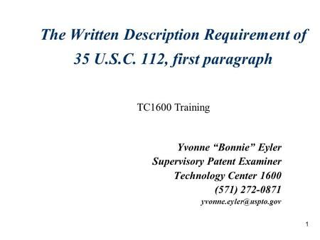 "1 The Written Description Requirement of 35 U.S.C. 112, first paragraph Yvonne ""Bonnie"" Eyler Supervisory Patent Examiner Technology Center 1600 (571)"